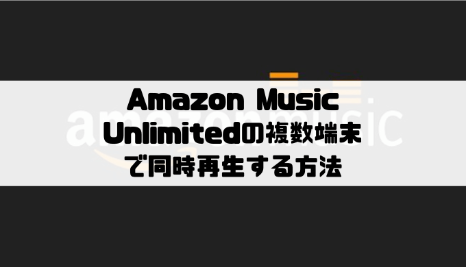 Amazon Music Unlimitedの複数端末で同時再生する方法