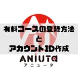 ANiUTaで有料コースの登録方法とアカウントIDの作成について