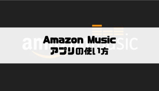 Amazon Prime MusicとMusic Unlimitedの使い方|アプリ編