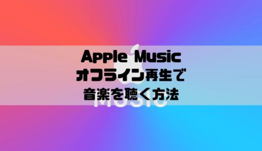 Apple Musicでオフライン再生をする方法|聴けない時はここをチェック!