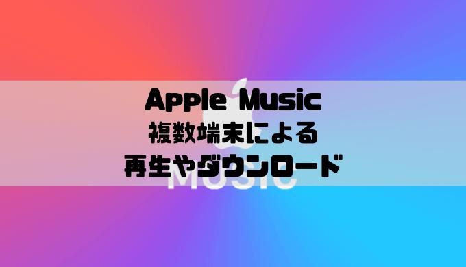 Apple Musicは複数端末での再生やダウンロードはできる?