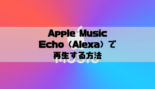 Apple MusicをAmazon Echo(Alexa)で再生する設定方法